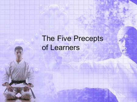 The Five Precepts of Learners. Respect and Manners Bow when entering or leaving the practice area Bow to higher ranked belts and instructors Address the.