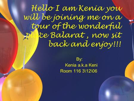 Hello I am Kenia you will be joining me on a tour of the wonderful place Balarat, now sit back and enjoy!!! By: Kenia a.k.a Keni Room 116 3\12\06.