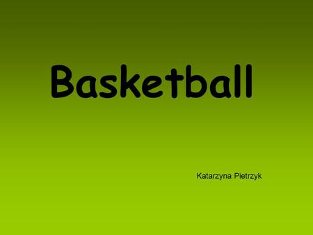 Basketball Katarzyna Pietrzyk. Basketball - sport in which two teams of five players play against each other trying to score points by putting the ball.
