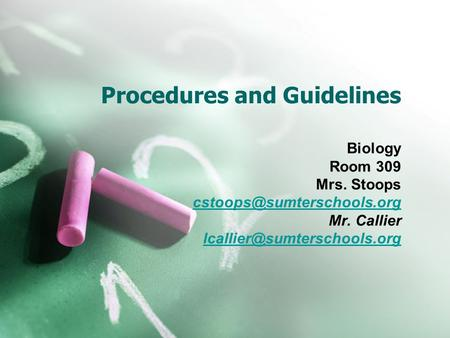 Procedures and Guidelines Biology Room 309 Mrs. Stoops Mr. Callier