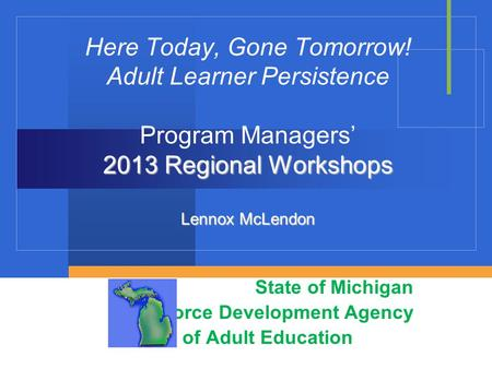 2013 Regional Workshops Lennox McLendon Here Today, Gone Tomorrow! Adult Learner Persistence Program Managers' 2013 Regional Workshops Lennox McLendon.