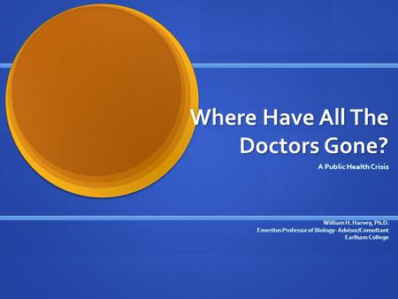 Where Have All The Doctors Gone? A Public Health Crisis William H. Harvey, Ph.D. Emeritus Professor of Biology- Advisor/Consultant Earlham College.