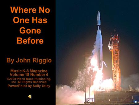 Where No One Has Gone Before By John Riggio Music K-8 Magazine Volume 18 Number 4 ©2008 Plank Road Publishing, Inc. All Rights Reserved PowerPoint by Sally.