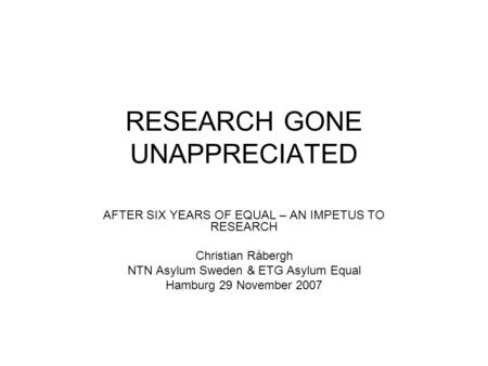 RESEARCH GONE UNAPPRECIATED AFTER SIX YEARS OF EQUAL – AN IMPETUS TO RESEARCH Christian Råbergh NTN Asylum Sweden & ETG Asylum Equal Hamburg 29 November.