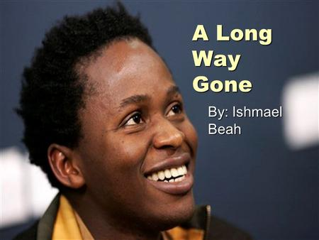 A Long Way Gone By: Ishmael Beah. About Ishmael  Born November 23, 1980  Victim of a civil war in Sierra Leone  Became a child soldier at the age of.