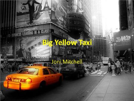 Big Yellow Taxi Joni Mitchell. They paved paradise And put up a parking lot With a pink hotel, a boutique And a swinging hot spot Don't it always seem.