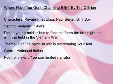 Where Have You Gone Charming Billy? By Tim O'Brien Characters: Private First Class Paul Berlin, Billy Boy Setting: Vietnam, 1960's Plot: a young soldier.