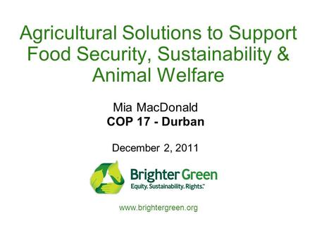 Agricultural Solutions to Support Food Security, Sustainability & Animal Welfare Mia MacDonald COP 17 - Durban December 2, 2011 www.brightergreen.org.
