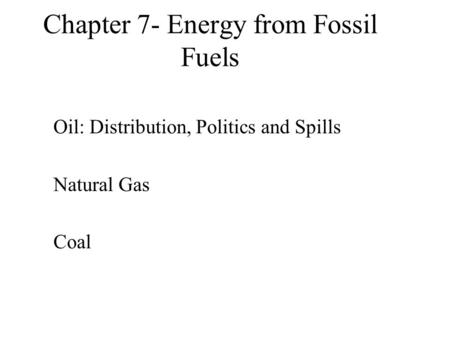 Chapter 7- Energy from Fossil Fuels Oil: Distribution, Politics and Spills Natural Gas Coal.
