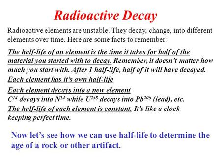 Radioactive Decay Radioactive elements are unstable. They decay, change, into different elements over time. Here are some facts to remember: The half-life.