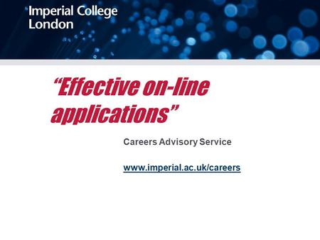 """Effective on-line applications"" Careers Advisory Service www.imperial.ac.uk/careers."