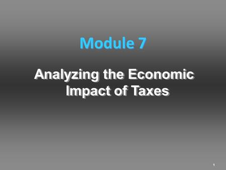 1 Analyzing the Economic Impact of Taxes Module 7.