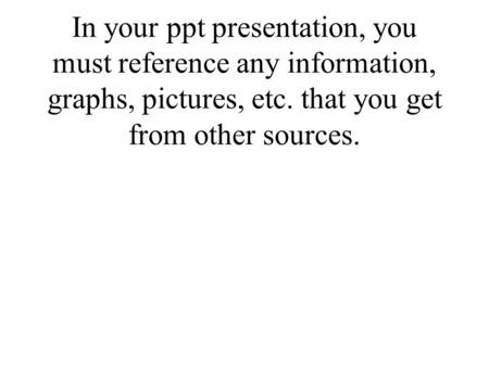 In your ppt presentation, you must reference any information, graphs, pictures, etc. that you get from other sources.