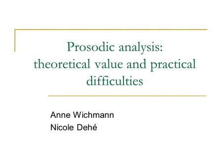 Prosodic analysis: theoretical value and practical difficulties Anne Wichmann Nicole Dehé.