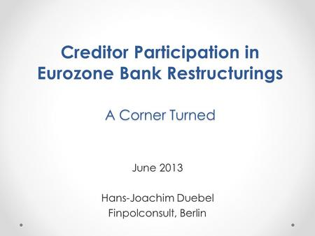 A Corner Turned Creditor Participation in Eurozone Bank Restructurings A Corner Turned June 2013 Hans-Joachim Duebel Finpolconsult, Berlin.