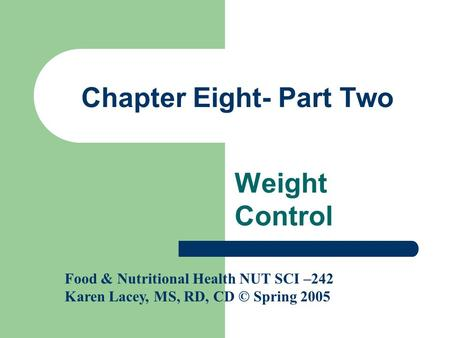 Chapter Eight- Part Two Weight Control Food & Nutritional Health NUT SCI –242 Karen Lacey, MS, RD, CD © Spring 2005.