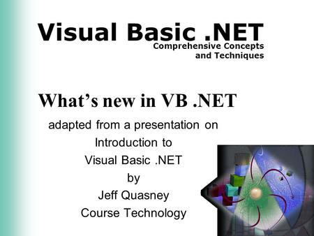 Visual Basic.NET Comprehensive Concepts and Techniques What's new in VB.NET adapted from a presentation on Introduction to Visual Basic.NET by Jeff Quasney.