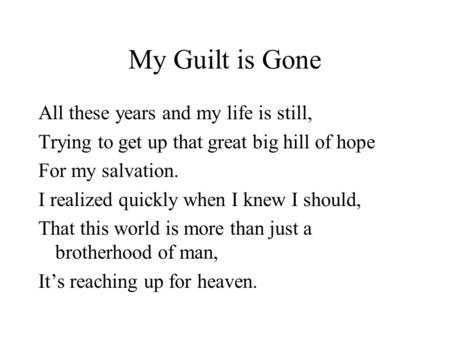 My Guilt is Gone All these years and my life is still, Trying to get up that great big hill of hope For my salvation. I realized quickly when I knew I.