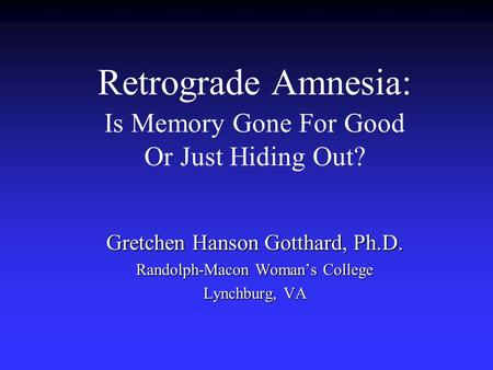 Retrograde Amnesia: Is Memory Gone For Good Or Just Hiding Out? Gretchen Hanson Gotthard, Ph.D. Randolph-Macon Woman's College Lynchburg, VA.