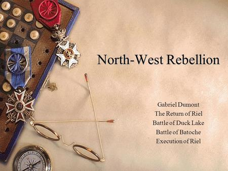 North-West Rebellion Gabriel Dumont The Return of Riel Battle of Duck Lake Battle of Batoche Execution of Riel.