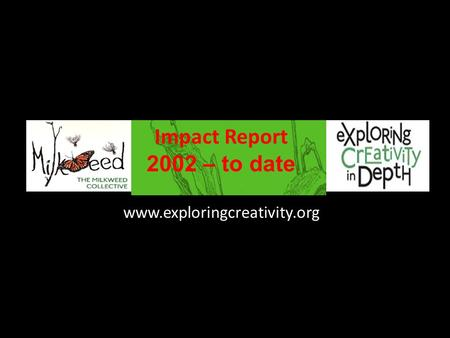 Www.exploringcreativity.org Impact Report 2002 – to date.