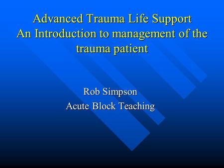 Advanced Trauma Life Support An Introduction to management of the trauma patient Rob Simpson Acute Block Teaching.