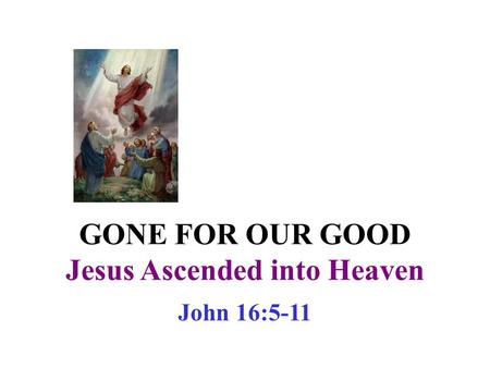 GONE FOR OUR GOOD Jesus Ascended into Heaven John 16:5-11.