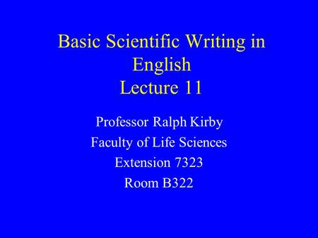 Basic Scientific Writing in English Lecture 11 Professor Ralph Kirby Faculty of Life Sciences Extension 7323 Room B322.