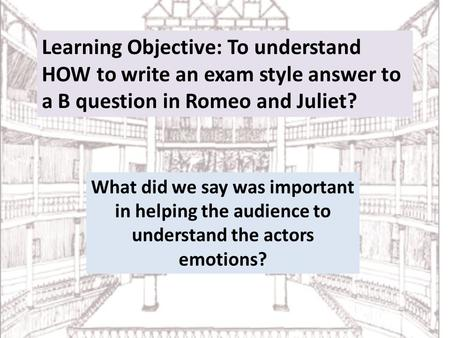 Learning Objective: To understand HOW to write an exam style answer to a B question in Romeo and Juliet? What did we say was important in helping the audience.