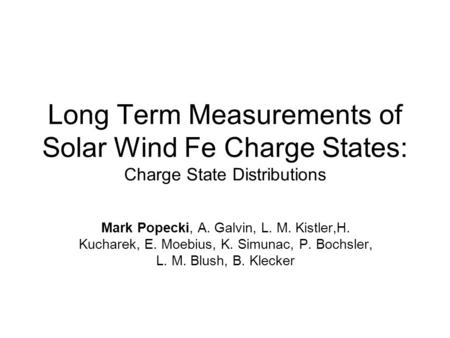 Long Term Measurements of Solar Wind Fe Charge States: Charge State Distributions Mark Popecki, A. Galvin, L. M. Kistler,H. Kucharek, E. Moebius, K. Simunac,