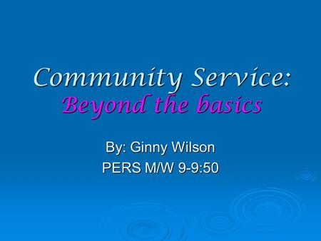 Community Service: Beyond the basics By: Ginny Wilson PERS M/W 9-9:50.