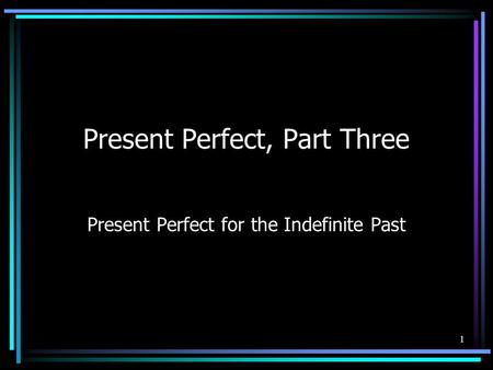 1 Present Perfect, Part Three Present Perfect for the Indefinite Past.