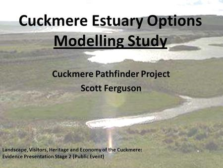 Cuckmere Estuary Options Modelling Study Cuckmere Pathfinder Project Scott Ferguson Landscape, Visitors, Heritage and Economy of the Cuckmere: Evidence.