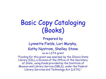 "Basic Copy Cataloging (Books) Prepared by Lynnette Fields, Lori Murphy, Kathy Nystrom, Shelley Stone as an LSTA grant ""Funding for this grant was awarded."