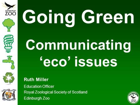 Ruth Miller Education Officer Royal Zoological Society of Scotland Edinburgh Zoo Going Green Communicating 'eco' issues.