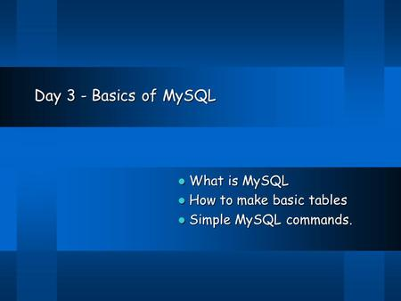 Day 3 - Basics of MySQL What is MySQL What is MySQL How to make basic tables How to make basic tables Simple MySQL commands. Simple MySQL commands.