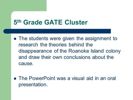 5 th Grade GATE Cluster The students were given the assignment to research the theories behind the disappearance of the Roanoke Island colony and draw.