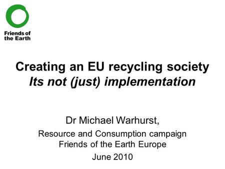 Creating an EU recycling society Its not (just) implementation Dr Michael Warhurst, Resource and Consumption campaign Friends of the Earth Europe June.