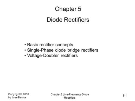 5-1 Copyright © 2008 by Jose Bastos Chapter 5 Line-Frequency Diode Rectifiers Chapter 5 Diode Rectifiers Basic rectifier concepts Single-Phase diode bridge.