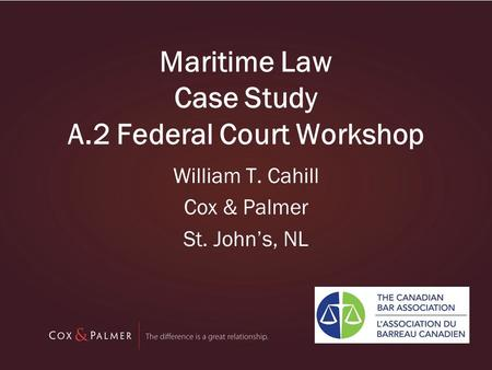 Maritime Law Case Study A.2 Federal Court Workshop William T. Cahill Cox & Palmer St. John's, NL.