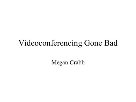Videoconferencing Gone Bad Megan Crabb. Etiquette Rudeness Not muting Talking out of turn Chewing gum or eating during a videoconference Multi-tasking.