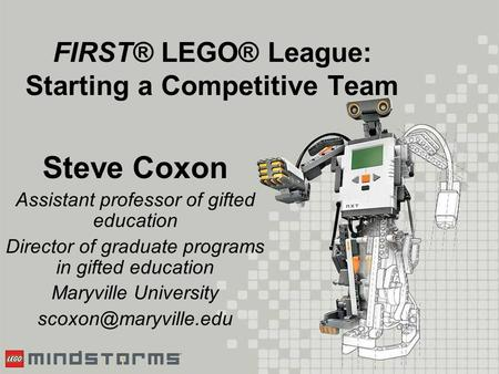 FIRST® LEGO® League: Starting a Competitive Team Steve Coxon Assistant professor of gifted education Director of graduate programs in gifted education.