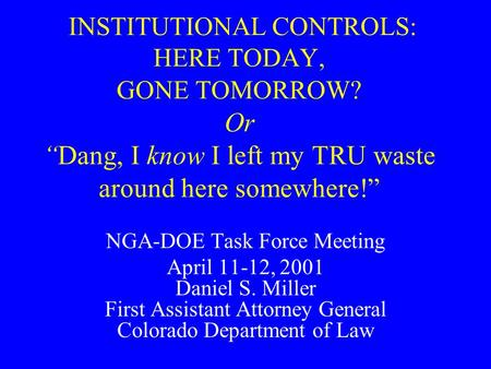 "INSTITUTIONAL CONTROLS: HERE TODAY, GONE TOMORROW? Or ""Dang, I know I left my TRU waste around here somewhere!"" NGA-DOE Task Force Meeting April 11-12,"