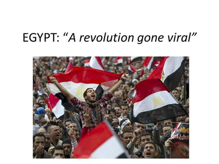 "EGYPT: ""A revolution gone viral"". WHERE Egypt's relative location is south of the Mediterranean, west of the Red Sea. The majority of the revolting."