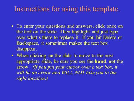 Instructions for using this template. To enter your questions and answers, click once on the text on the slide. Then highlight and just type over what's.