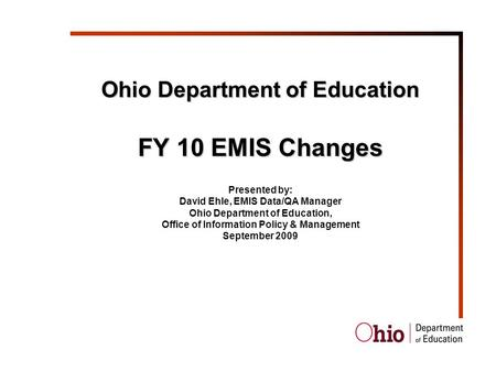 Ohio Department of Education FY 10 EMIS Changes Presented by: David Ehle, EMIS Data/QA Manager Ohio Department of Education, Office of Information Policy.
