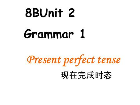 Present perfect tense 现在完成时态 8BUnit 2 Grammar 1. Have been to Have gone to 1. where is your father? He _____ Hongkong. 2. how often you Japan? --4 times.