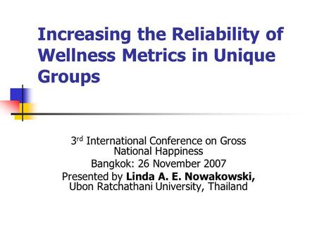 Increasing the Reliability of Wellness Metrics in Unique Groups 3 rd International Conference on Gross National Happiness Bangkok: 26 November 2007 Presented.