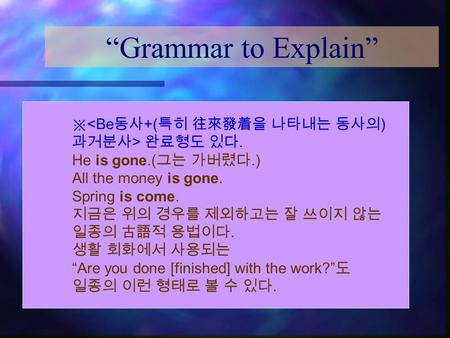 """Grammar to Explain"" ※  완료형도 있다. He is gone.( 그는 가버렸다.) All the money is gone. Spring is come. 지금은 위의 경우를 제외하고는 잘 쓰이지."