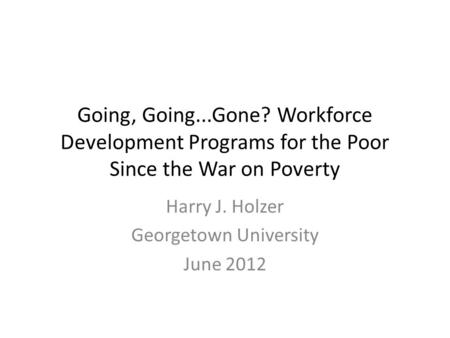 Going, Going...Gone? Workforce Development Programs for the Poor Since the War on Poverty Harry J. Holzer Georgetown University June 2012.